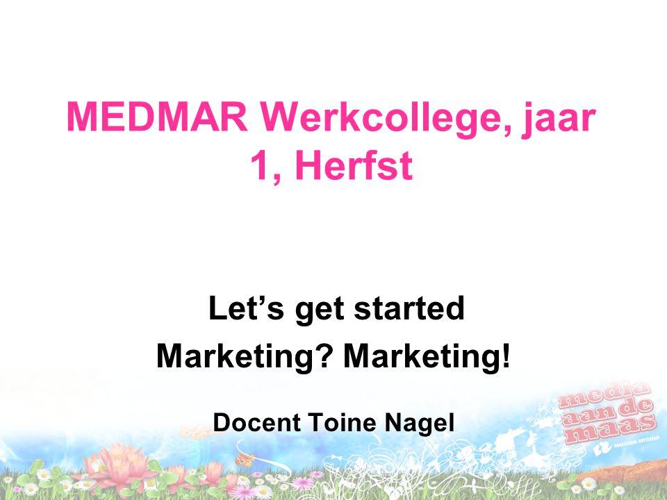 MEDMAR Werkcollege, jaar 1, Herfst Let's get started Marketing? Marketing! Docent Toine Nagel