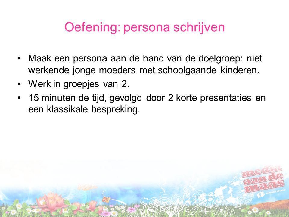Oefening: persona schrijven Maak een persona aan de hand van de doelgroep: niet werkende jonge moeders met schoolgaande kinderen. Werk in groepjes van