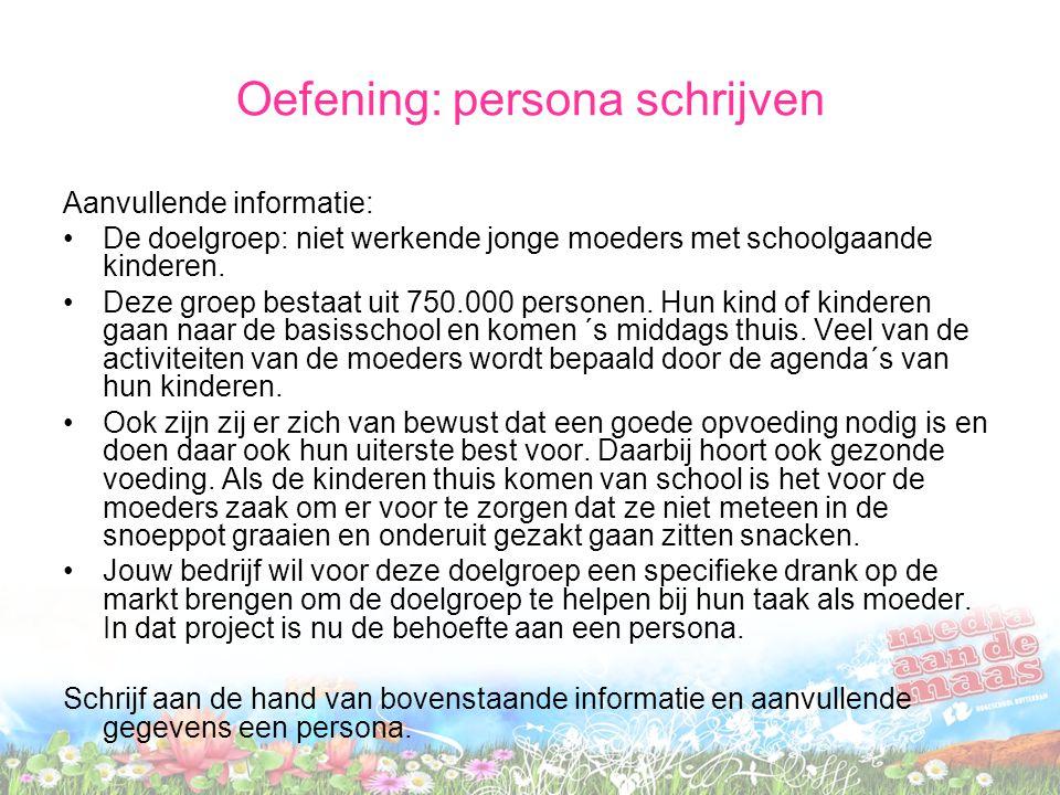 Oefening: persona schrijven Aanvullende informatie: De doelgroep: niet werkende jonge moeders met schoolgaande kinderen. Deze groep bestaat uit 750.00