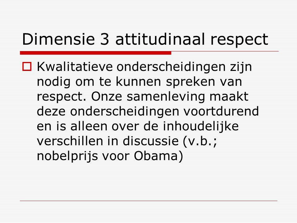 Dimensie 3 attitudinaal respect  Kwalitatieve onderscheidingen zijn nodig om te kunnen spreken van respect. Onze samenleving maakt deze onderscheidin