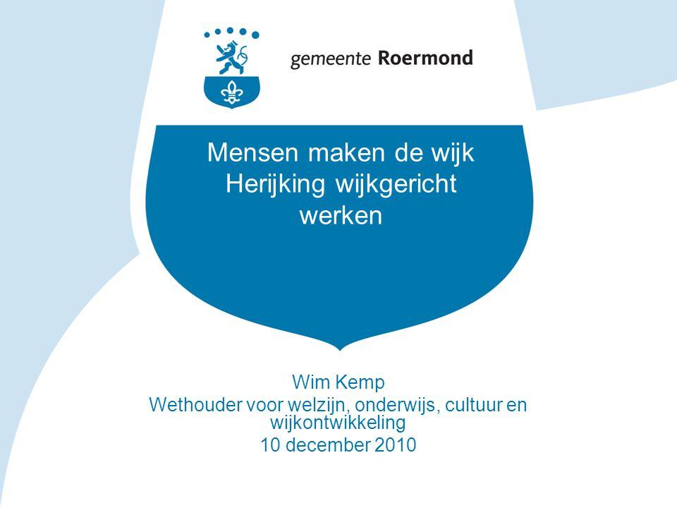 Mensen maken de wijk Herijking wijkgericht werken Wim Kemp Wethouder voor welzijn, onderwijs, cultuur en wijkontwikkeling 10 december 2010