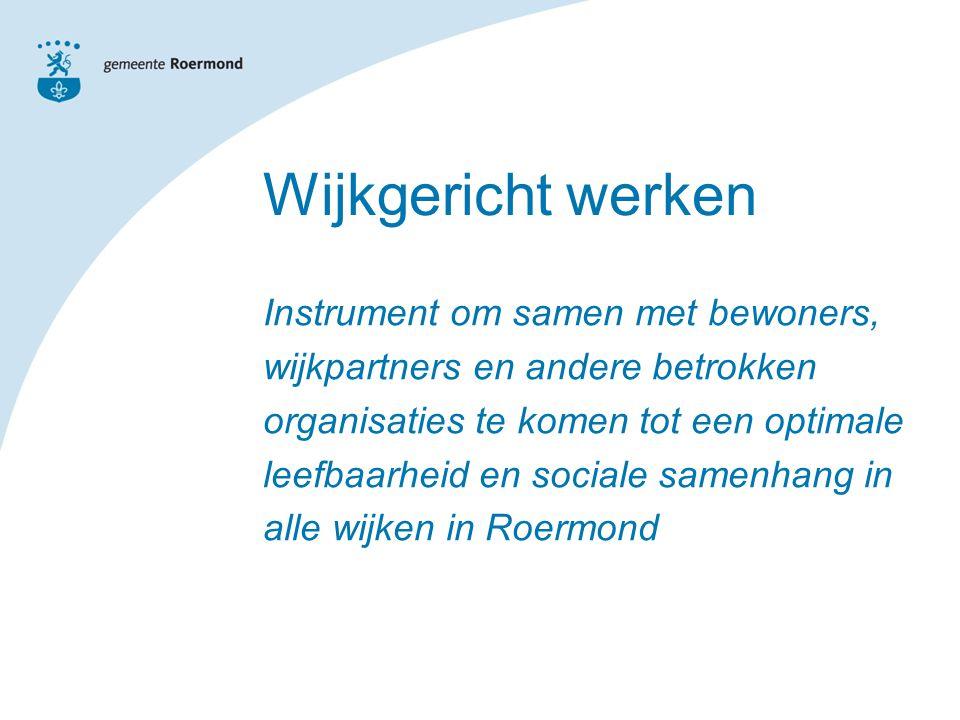 Wijkgericht werken Instrument om samen met bewoners, wijkpartners en andere betrokken organisaties te komen tot een optimale leefbaarheid en sociale samenhang in alle wijken in Roermond