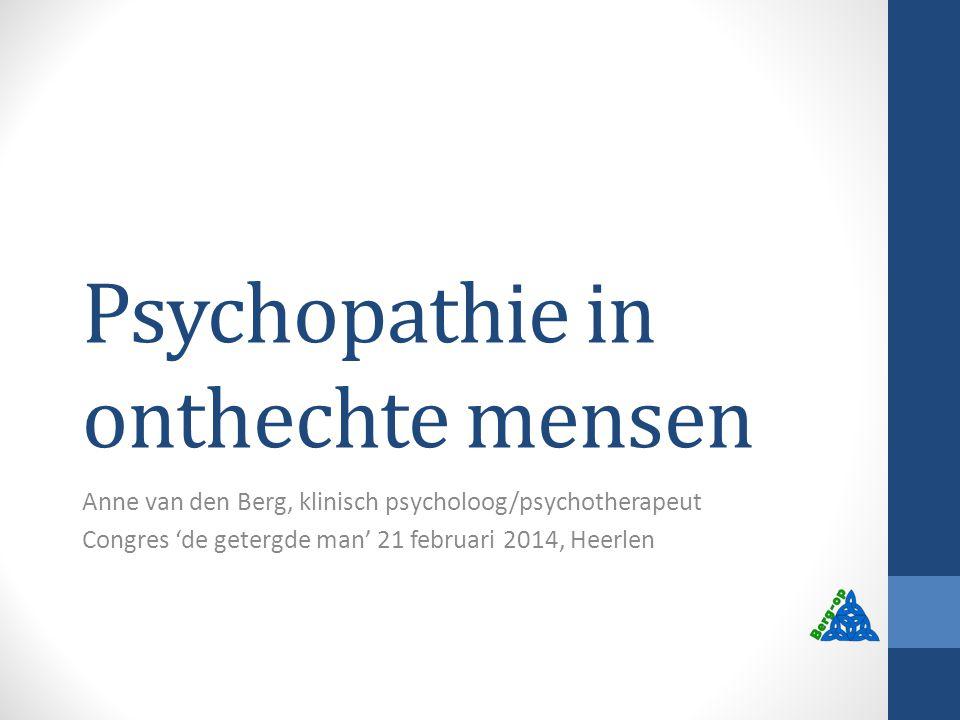 Psychopathie in onthechte mensen Anne van den Berg, klinisch psycholoog/psychotherapeut Congres 'de getergde man' 21 februari 2014, Heerlen