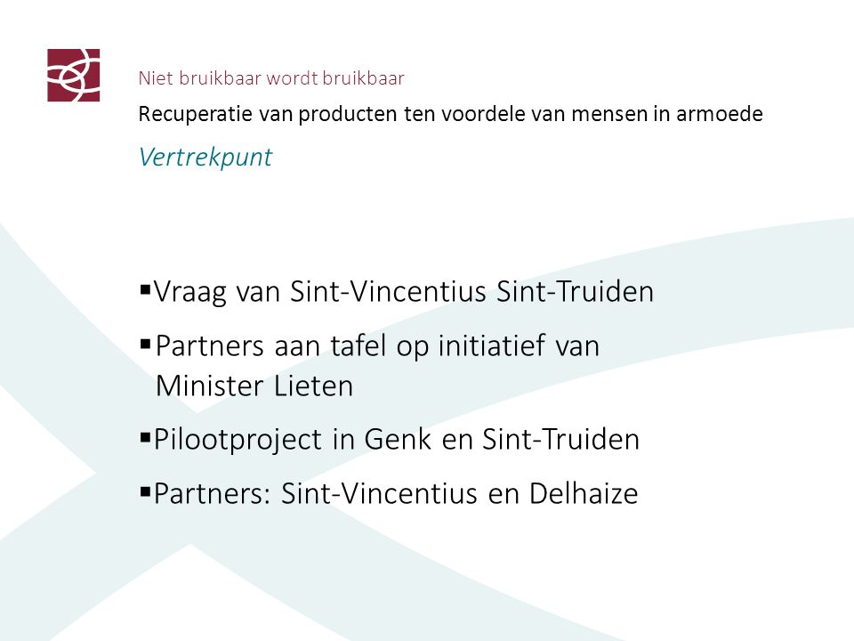 Niet bruikbaar wordt bruikbaar Recuperatie van producten ten voordele van mensen in armoede Vertrekpunt  Vraag van Sint-Vincentius Sint-Truiden  Partners aan tafel op initiatief van Minister Lieten  Pilootproject in Genk en Sint-Truiden  Partners: Sint-Vincentius en Delhaize