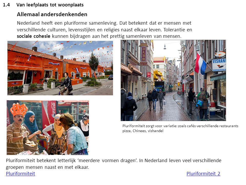 1.4Van leefplaats tot woonplaats Allemaal andersdenkenden Nederland heeft een pluriforme samenleving. Dat betekent dat er mensen met verschillende cul