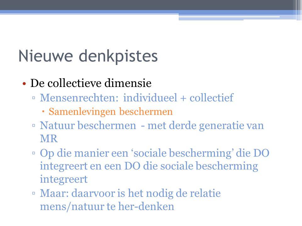 Nieuwe denkpistes De collectieve dimensie ▫Mensenrechten: individueel + collectief  Samenlevingen beschermen ▫Natuur beschermen - met derde generatie van MR ▫Op die manier een 'sociale bescherming' die DO integreert en een DO die sociale bescherming integreert ▫Maar: daarvoor is het nodig de relatie mens/natuur te her-denken