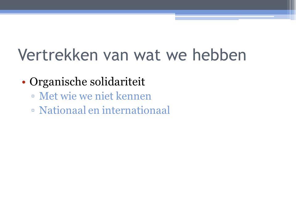 Vertrekken van wat we hebben Organische solidariteit ▫Met wie we niet kennen ▫Nationaal en internationaal