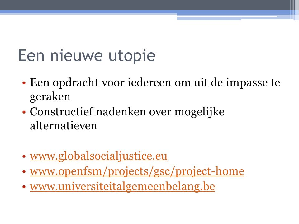 Een nieuwe utopie Een opdracht voor iedereen om uit de impasse te geraken Constructief nadenken over mogelijke alternatieven www.globalsocialjustice.eu www.openfsm/projects/gsc/project-home www.universiteitalgemeenbelang.be