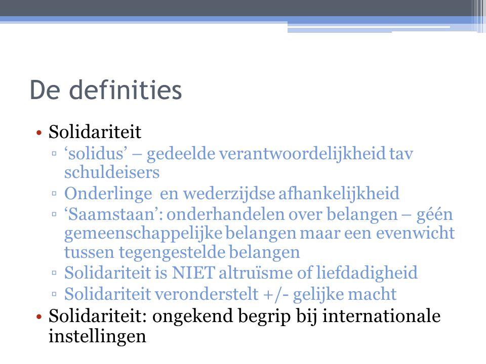 De definities Solidariteit ▫'solidus' – gedeelde verantwoordelijkheid tav schuldeisers ▫Onderlinge en wederzijdse afhankelijkheid ▫'Saamstaan': onderhandelen over belangen – géén gemeenschappelijke belangen maar een evenwicht tussen tegengestelde belangen ▫Solidariteit is NIET altruïsme of liefdadigheid ▫Solidariteit veronderstelt +/- gelijke macht Solidariteit: ongekend begrip bij internationale instellingen