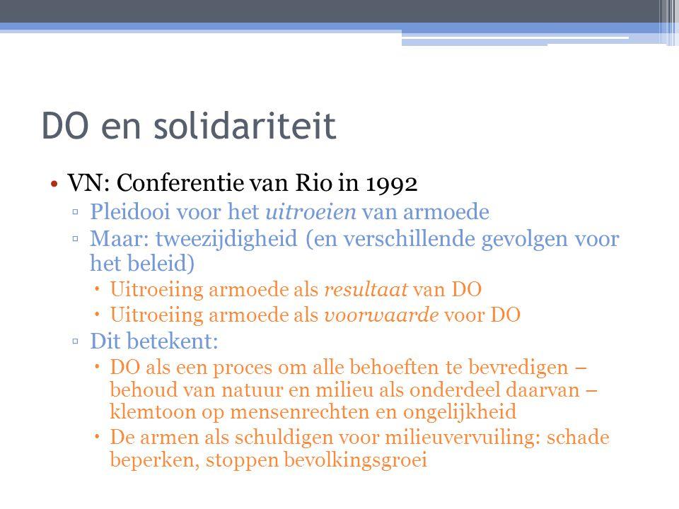 DO en solidariteit VN: Conferentie van Rio in 1992 ▫Pleidooi voor het uitroeien van armoede ▫Maar: tweezijdigheid (en verschillende gevolgen voor het beleid)  Uitroeiing armoede als resultaat van DO  Uitroeiing armoede als voorwaarde voor DO ▫Dit betekent:  DO als een proces om alle behoeften te bevredigen – behoud van natuur en milieu als onderdeel daarvan – klemtoon op mensenrechten en ongelijkheid  De armen als schuldigen voor milieuvervuiling: schade beperken, stoppen bevolkingsgroei