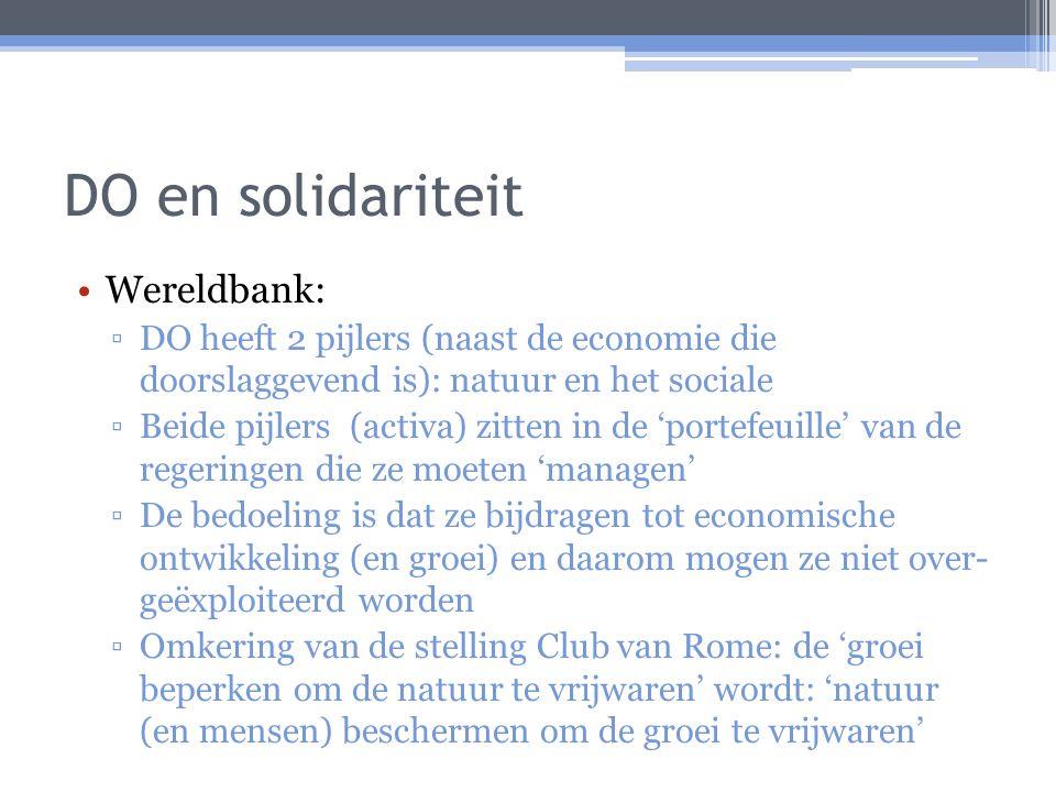 DO en solidariteit Wereldbank: ▫DO heeft 2 pijlers (naast de economie die doorslaggevend is): natuur en het sociale ▫Beide pijlers (activa) zitten in de 'portefeuille' van de regeringen die ze moeten 'managen' ▫De bedoeling is dat ze bijdragen tot economische ontwikkeling (en groei) en daarom mogen ze niet over- geëxploiteerd worden ▫Omkering van de stelling Club van Rome: de 'groei beperken om de natuur te vrijwaren' wordt: 'natuur (en mensen) beschermen om de groei te vrijwaren'