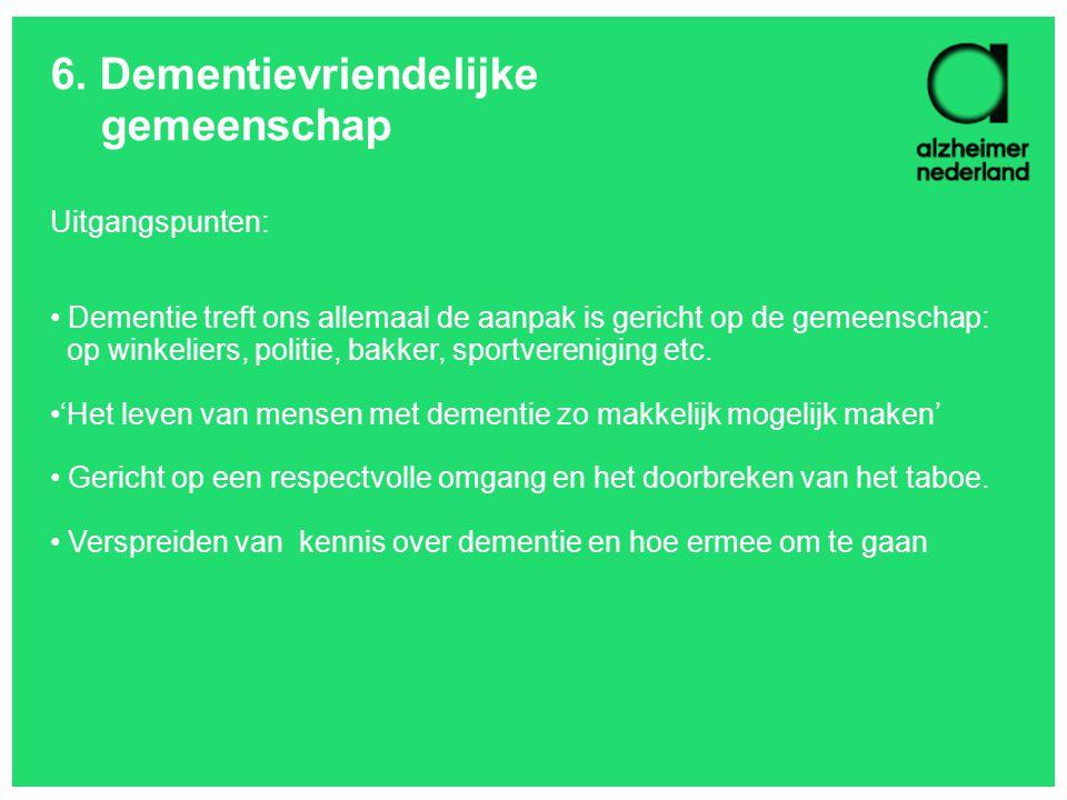 6. Dementievriendelijke gemeenschap Uitgangspunten: Dementie treft ons allemaal de aanpak is gericht op de gemeenschap: op winkeliers, politie, bakker