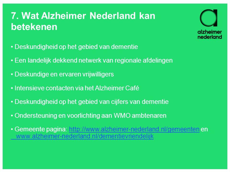 7. Wat Alzheimer Nederland kan betekenen Deskundigheid op het gebied van dementie Een landelijk dekkend netwerk van regionale afdelingen Deskundige en