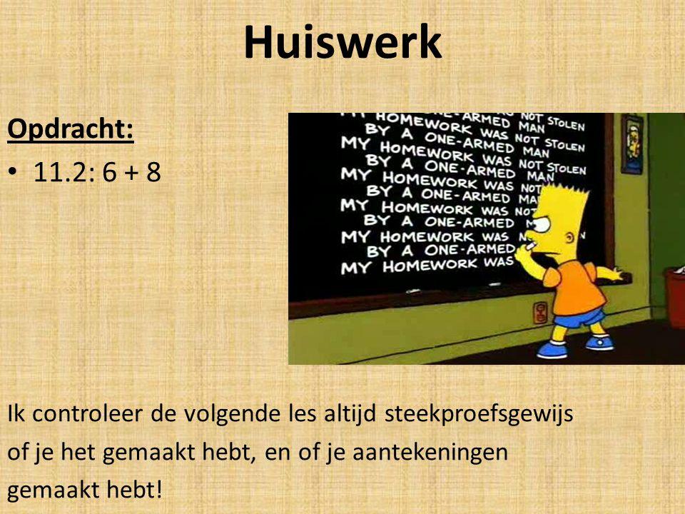 Huiswerk Opdracht: 11.2: 6 + 8 Ik controleer de volgende les altijd steekproefsgewijs of je het gemaakt hebt, en of je aantekeningen gemaakt hebt!