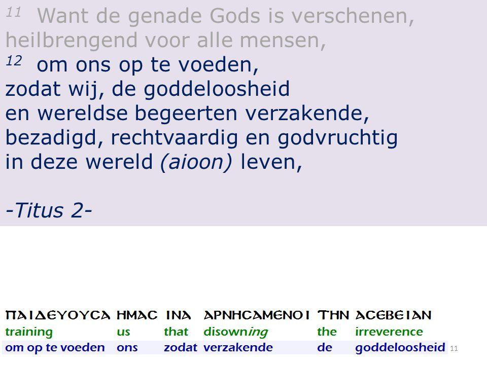 11 Want de genade Gods is verschenen, heilbrengend voor alle mensen, 12 om ons op te voeden, zodat wij, de goddeloosheid en wereldse begeerten verzakende, bezadigd, rechtvaardig en godvruchtig in deze wereld (aioon) leven, -Titus 2- 11