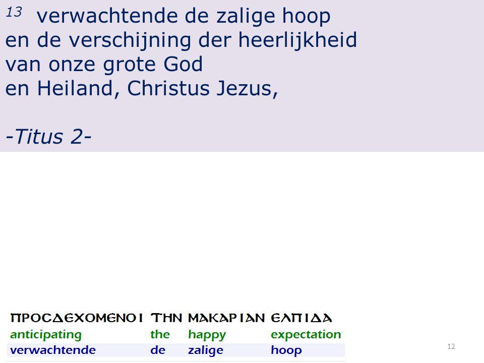 13 verwachtende de zalige hoop en de verschijning der heerlijkheid van onze grote God en Heiland, Christus Jezus, -Titus 2- 12