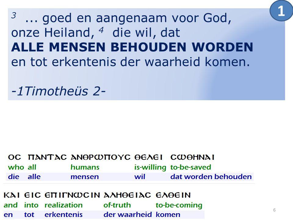 3... goed en aangenaam voor God, onze Heiland, 4 die wil, dat ALLE MENSEN BEHOUDEN WORDEN en tot erkentenis der waarheid komen. -1Timotheüs 2- 1 6
