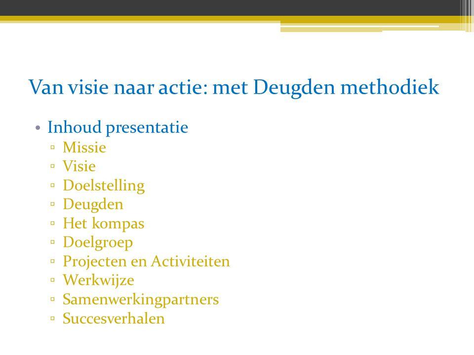 Van visie naar actie: met Deugden methodiek Inhoud presentatie ▫ Missie ▫ Visie ▫ Doelstelling ▫ Deugden ▫ Het kompas ▫ Doelgroep ▫ Projecten en Activ