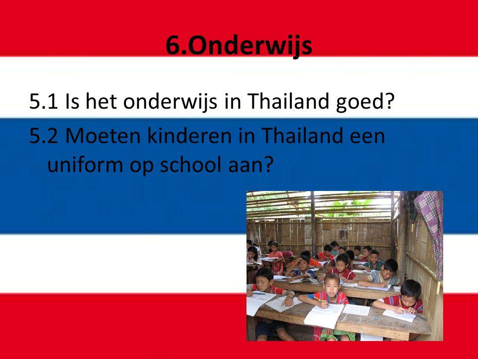 6.Onderwijs 5.1 Is het onderwijs in Thailand goed? 5.2 Moeten kinderen in Thailand een uniform op school aan?