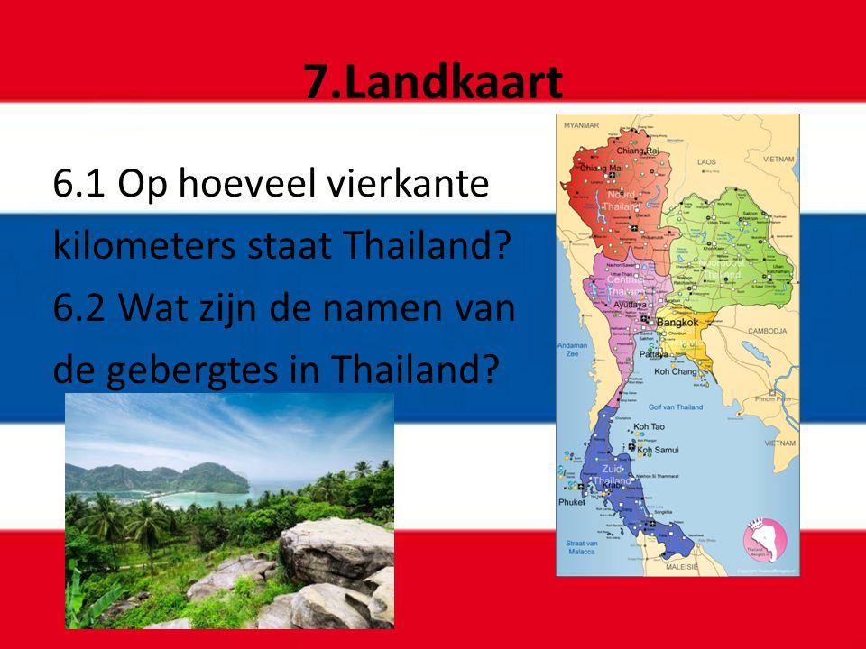 7.Landkaart 6.1 Op hoeveel vierkante kilometers staat Thailand? 6.2 Wat zijn de namen van de gebergtes in Thailand?