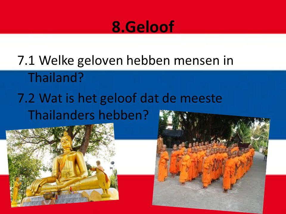 8.Geloof 7.1 Welke geloven hebben mensen in Thailand? 7.2 Wat is het geloof dat de meeste Thailanders hebben?