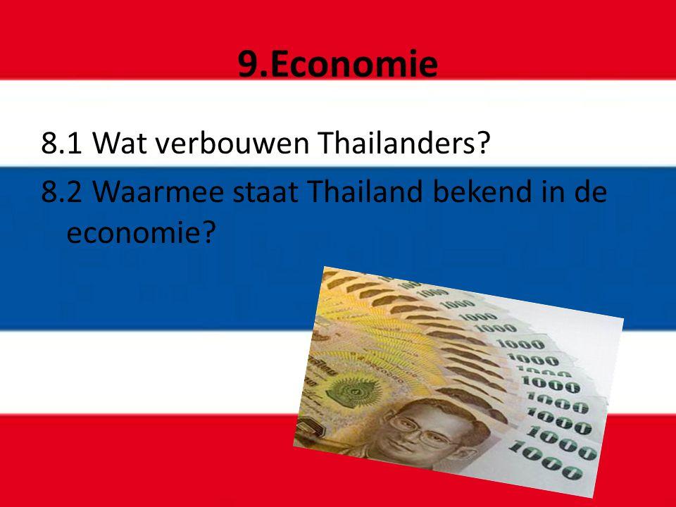 9.Economie 8.1 Wat verbouwen Thailanders? 8.2 Waarmee staat Thailand bekend in de economie?