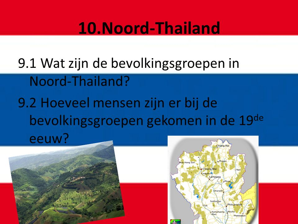 10.Noord-Thailand 9.1 Wat zijn de bevolkingsgroepen in Noord-Thailand? 9.2 Hoeveel mensen zijn er bij de bevolkingsgroepen gekomen in de 19 de eeuw?
