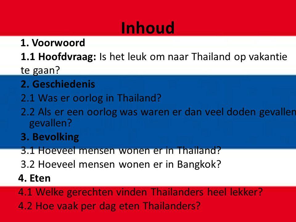 Inhoud 1. Voorwoord 1.1 Hoofdvraag: Is het leuk om naar Thailand op vakantie te gaan? 2. Geschiedenis 2.1 Was er oorlog in Thailand? 2.2 Als er een oo