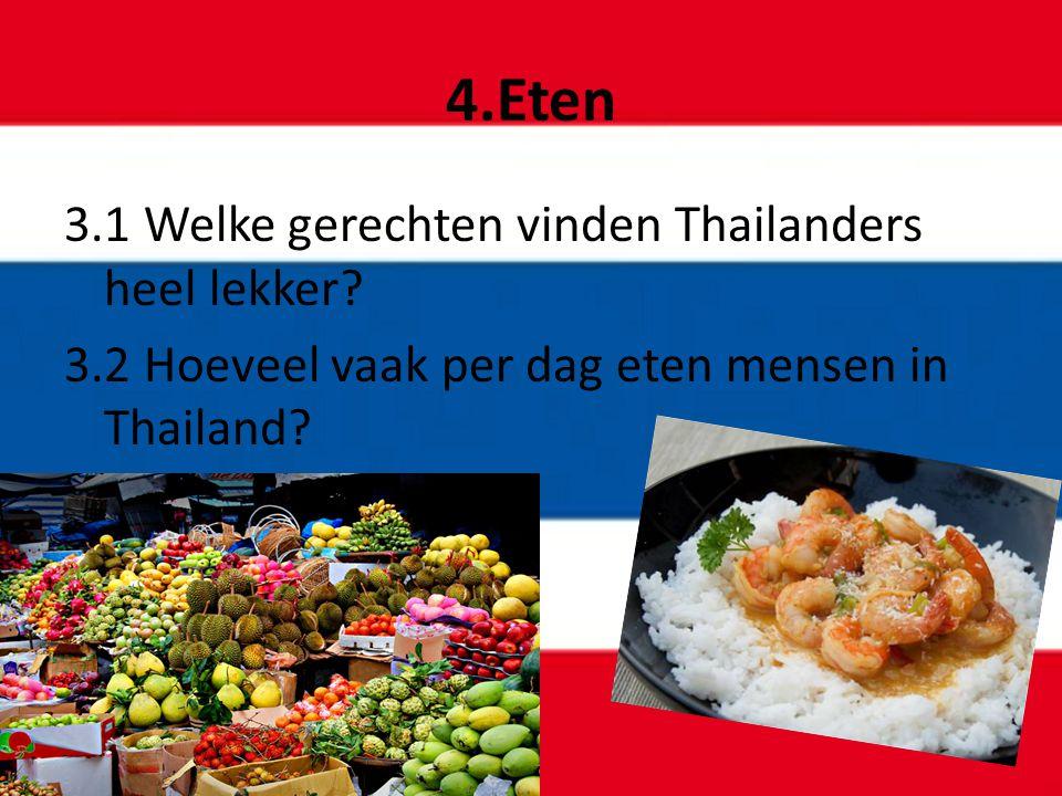 4.Eten 3.1 Welke gerechten vinden Thailanders heel lekker? 3.2 Hoeveel vaak per dag eten mensen in Thailand?