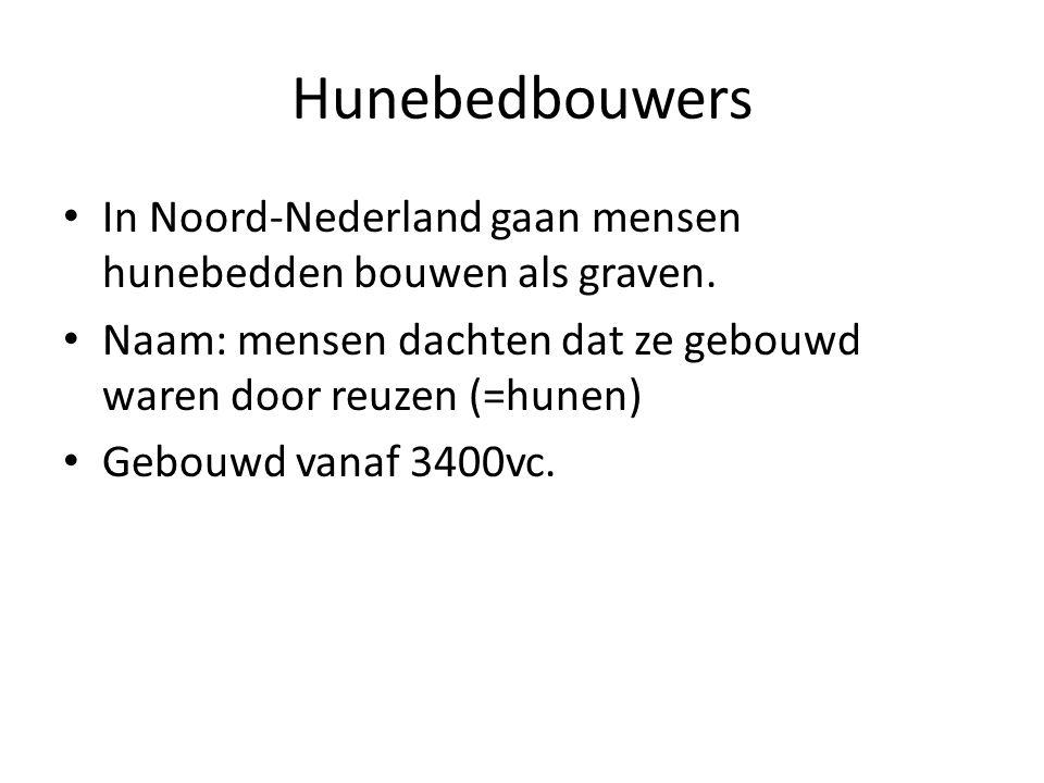 Hunebedbouwers In Noord-Nederland gaan mensen hunebedden bouwen als graven. Naam: mensen dachten dat ze gebouwd waren door reuzen (=hunen) Gebouwd van