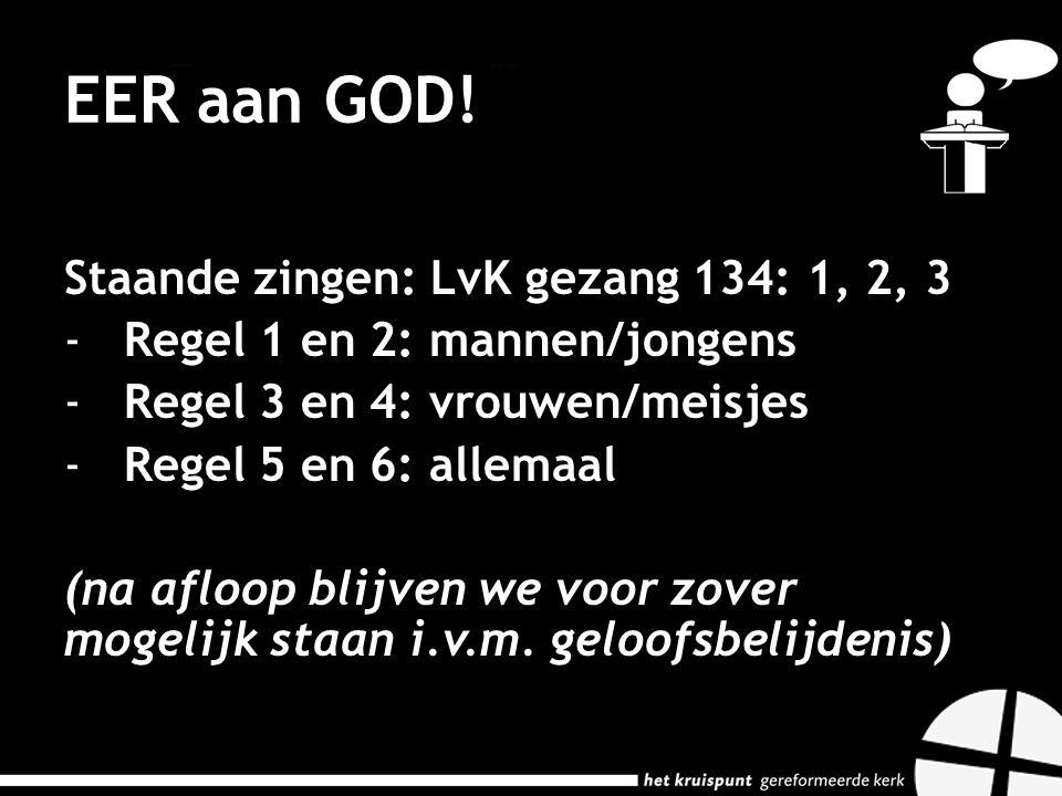 EER aan GOD! Staande zingen: LvK gezang 134: 1, 2, 3 -Regel 1 en 2: mannen/jongens -Regel 3 en 4: vrouwen/meisjes -Regel 5 en 6: allemaal (na afloop b