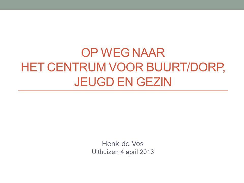 OP WEG NAAR HET CENTRUM VOOR BUURT/DORP, JEUGD EN GEZIN Henk de Vos Uithuizen 4 april 2013