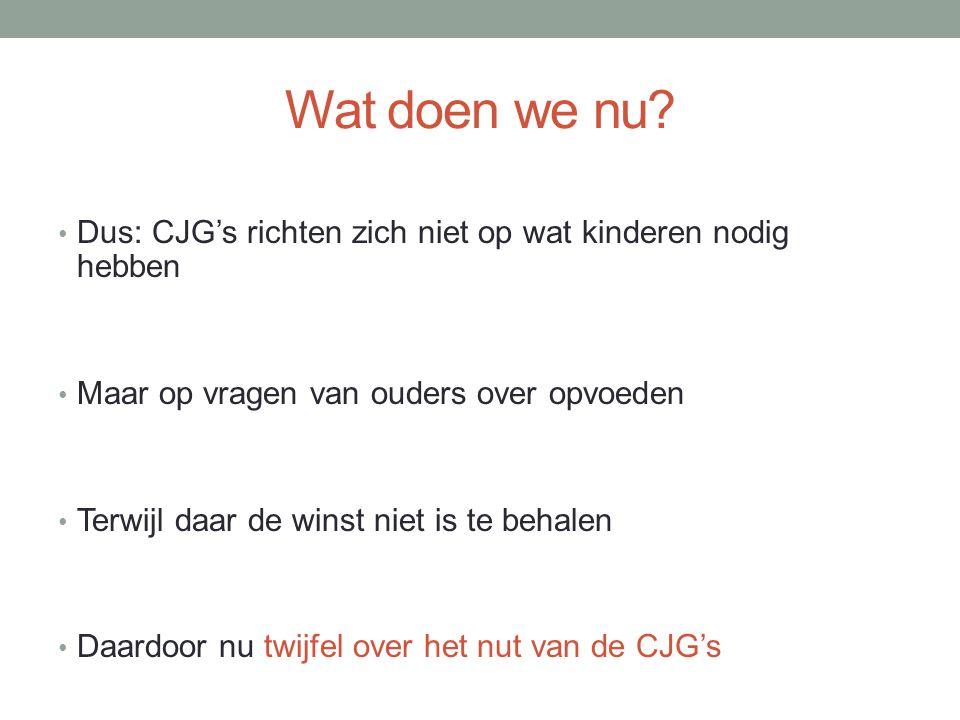 Wat doen we nu? Dus: CJG's richten zich niet op wat kinderen nodig hebben Maar op vragen van ouders over opvoeden Terwijl daar de winst niet is te beh