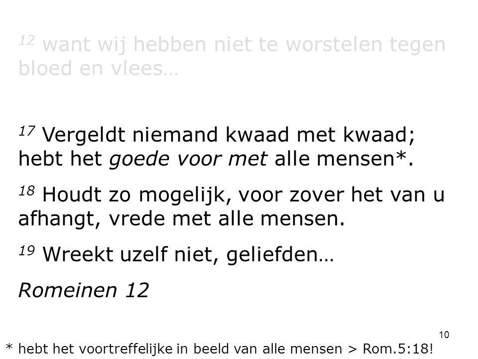 10 12 want wij hebben niet te worstelen tegen bloed en vlees… 17 Vergeldt niemand kwaad met kwaad; hebt het goede voor met alle mensen*. 18 Houdt zo m
