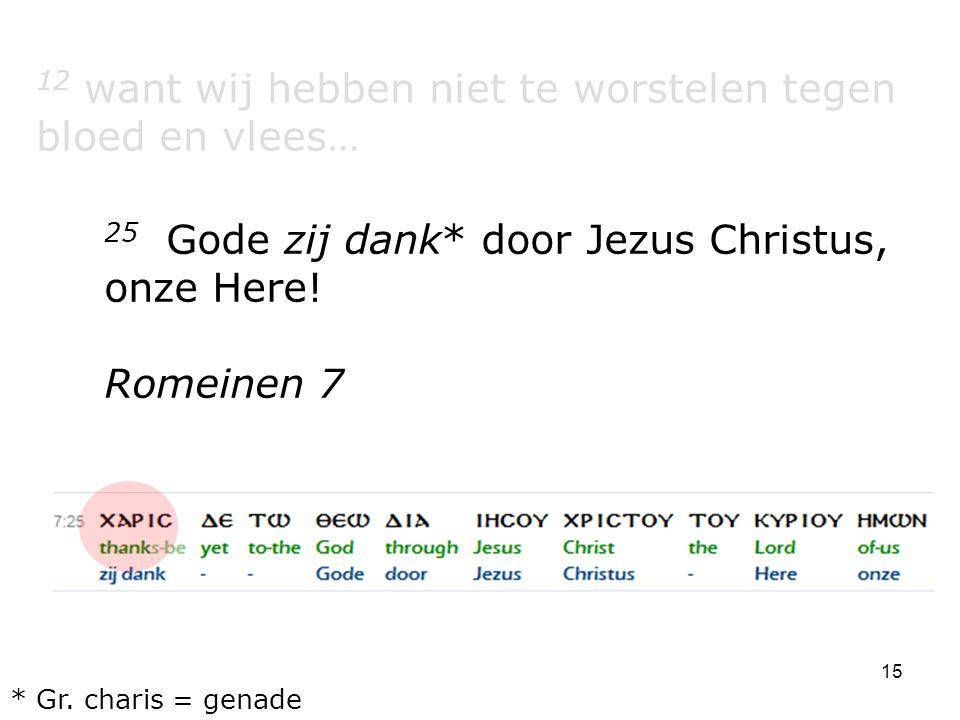 15 12 want wij hebben niet te worstelen tegen bloed en vlees… 25 Gode zij dank* door Jezus Christus, onze Here! Romeinen 7 * Gr. charis = genade