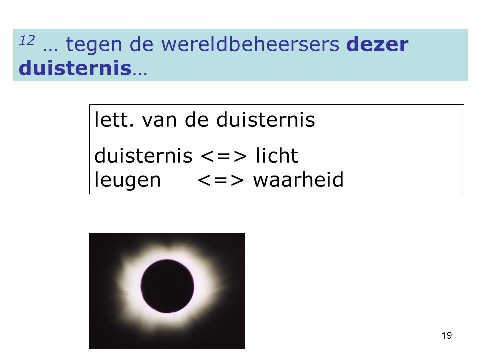19 12 … tegen de wereldbeheersers dezer duisternis… lett. van de duisternis duisternis licht leugen waarheid