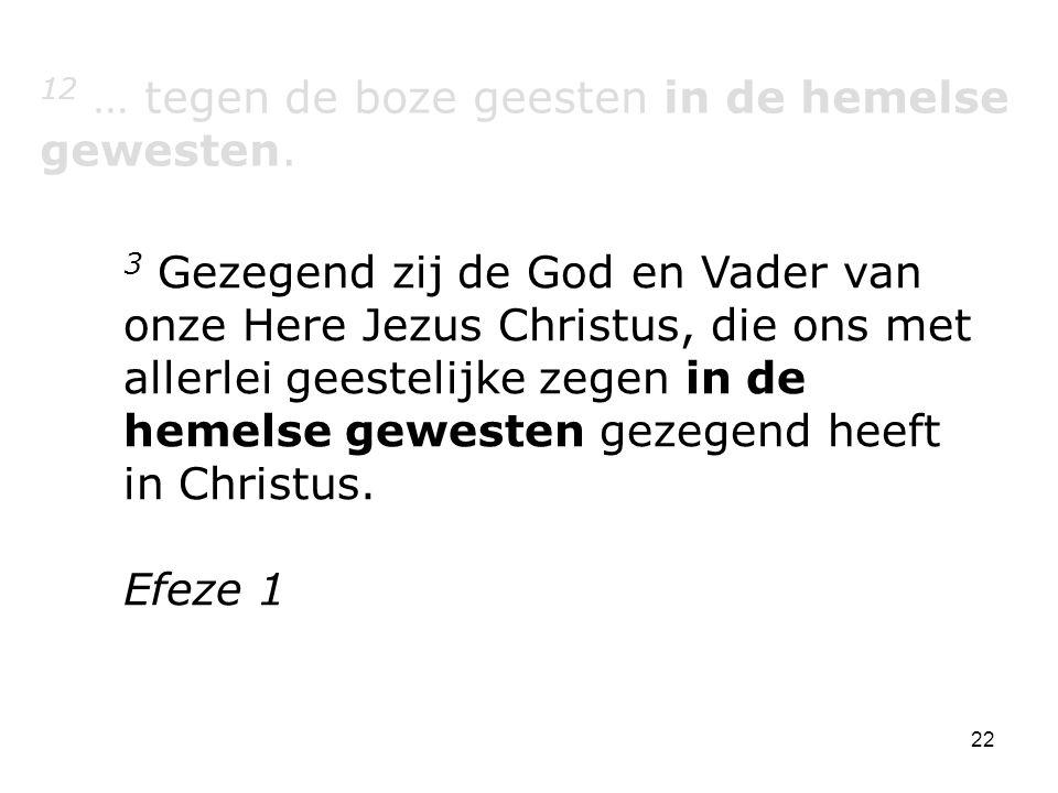 22 12 … tegen de boze geesten in de hemelse gewesten. 3 Gezegend zij de God en Vader van onze Here Jezus Christus, die ons met allerlei geestelijke ze