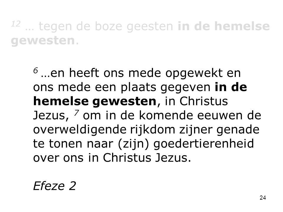 24 12 … tegen de boze geesten in de hemelse gewesten. 6 …en heeft ons mede opgewekt en ons mede een plaats gegeven in de hemelse gewesten, in Christus