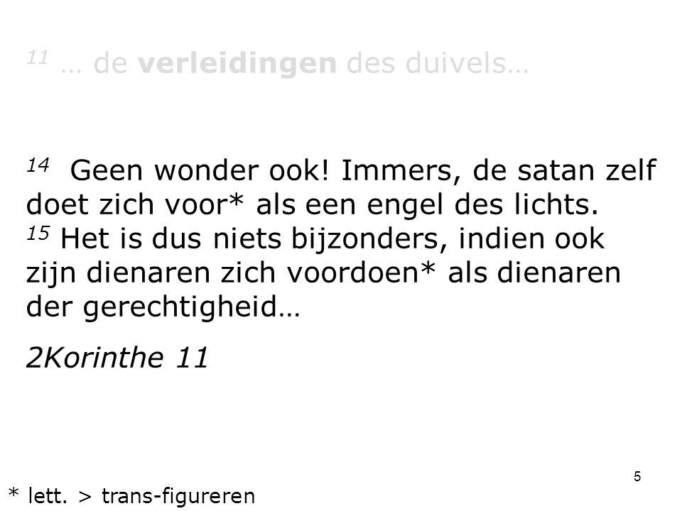 5 11 … de verleidingen des duivels… 14 Geen wonder ook! Immers, de satan zelf doet zich voor* als een engel des lichts. 15 Het is dus niets bijzonders
