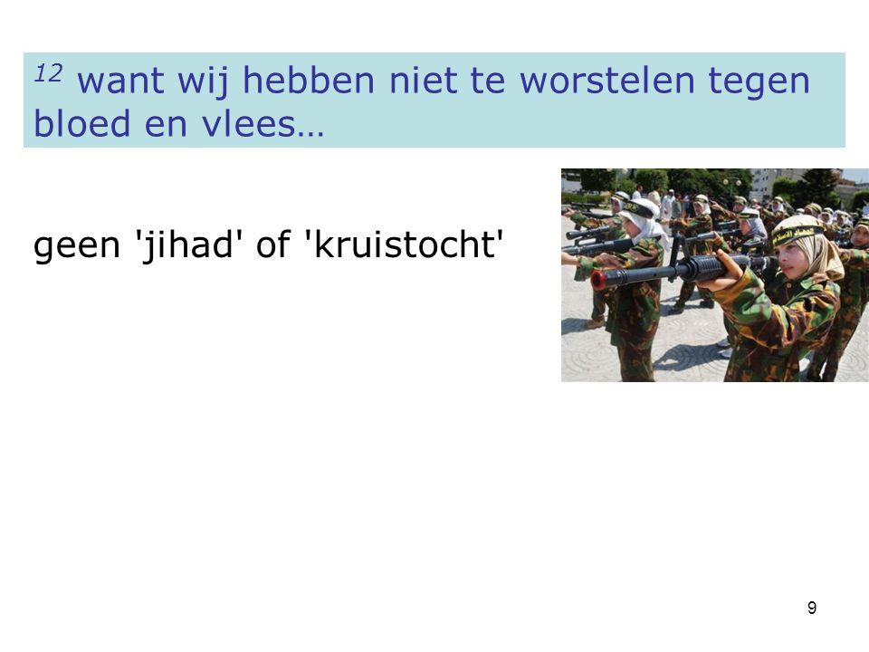 9 12 want wij hebben niet te worstelen tegen bloed en vlees… geen 'jihad' of 'kruistocht'