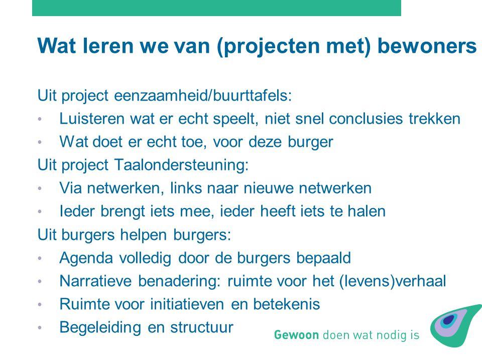 Wat leren we van (projecten met) bewoners Uit project eenzaamheid/buurttafels: Luisteren wat er echt speelt, niet snel conclusies trekken Wat doet er