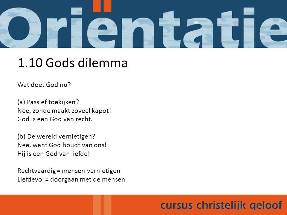1.10 Gods dilemma Wat doet God nu? (a) Passief toekijken? Nee, zonde maakt zoveel kapot! God is een God van recht. (b) De wereld vernietigen? Nee, wan