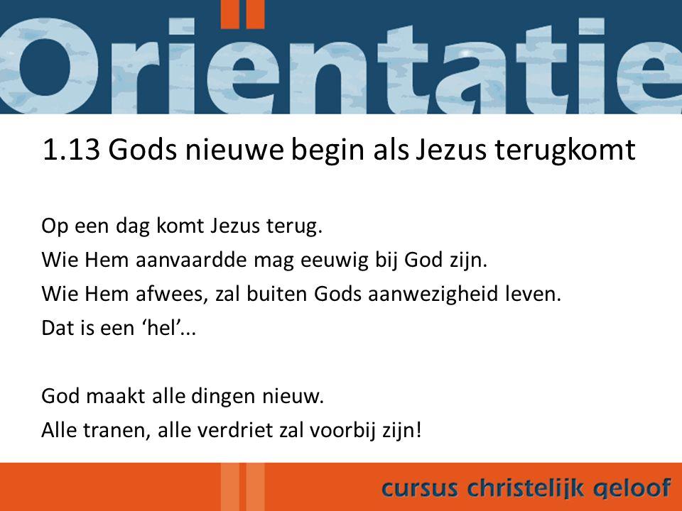 1.13 Gods nieuwe begin als Jezus terugkomt Op een dag komt Jezus terug. Wie Hem aanvaardde mag eeuwig bij God zijn. Wie Hem afwees, zal buiten Gods aa