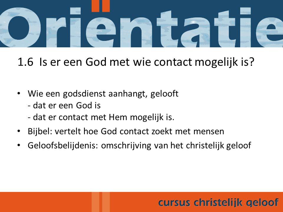 1.6 Is er een God met wie contact mogelijk is? Wie een godsdienst aanhangt, gelooft - dat er een God is - dat er contact met Hem mogelijk is. Bijbel: