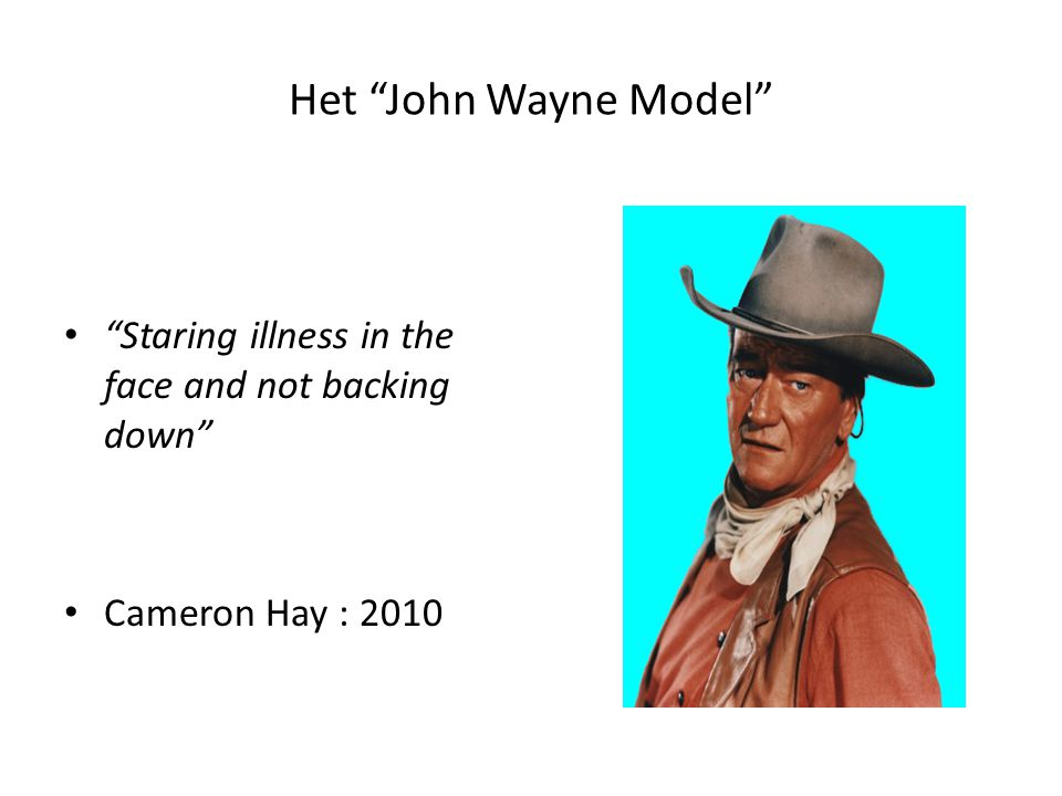 """Het """"John Wayne Model"""" """"Staring illness in the face and not backing down"""" Cameron Hay : 2010"""