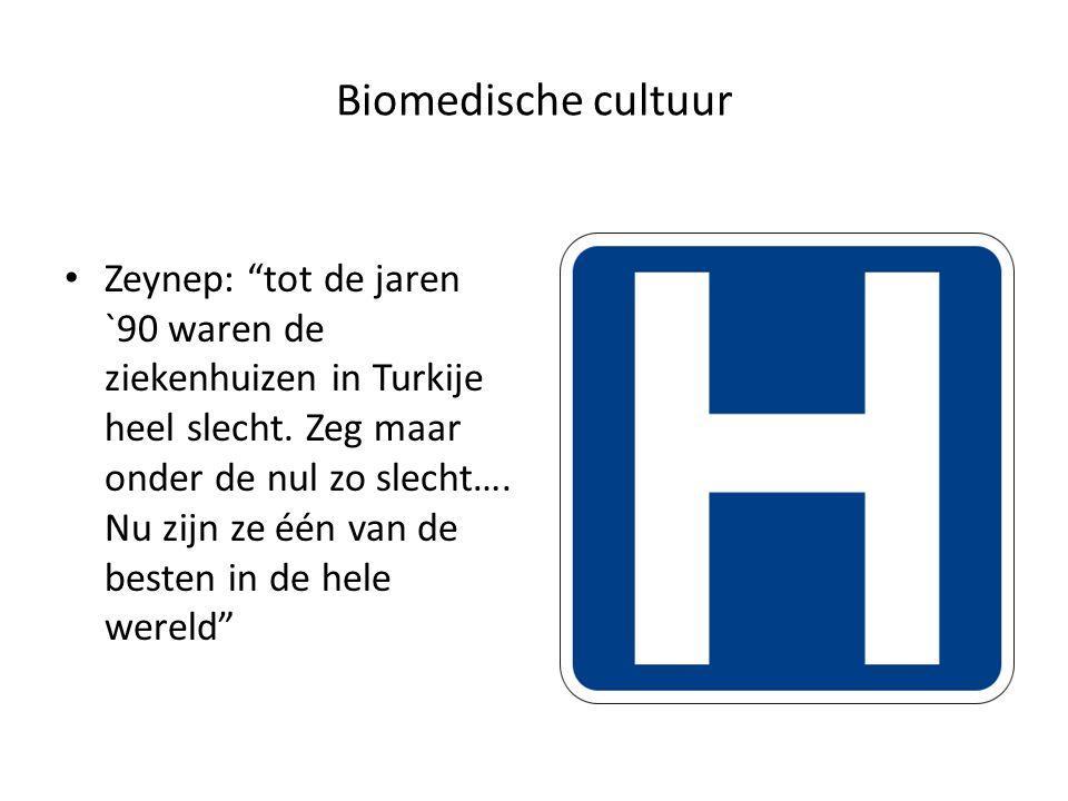 Biomedische cultuur Zeynep: tot de jaren `90 waren de ziekenhuizen in Turkije heel slecht.