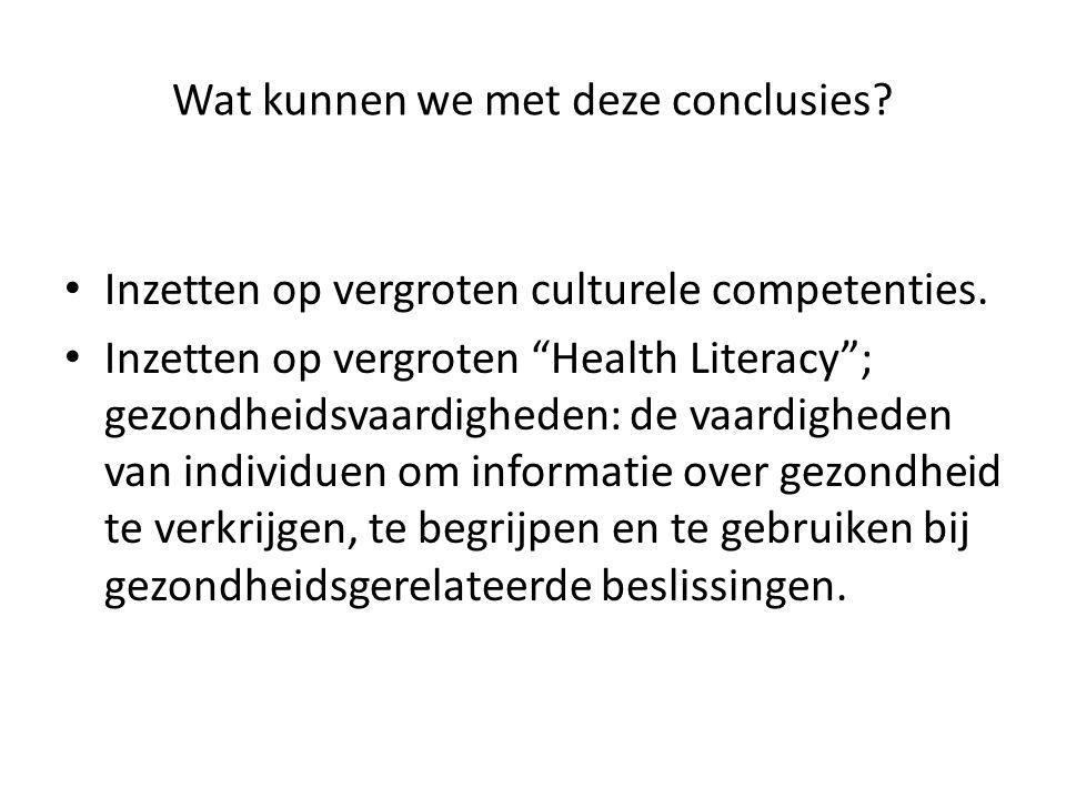 """Wat kunnen we met deze conclusies? Inzetten op vergroten culturele competenties. Inzetten op vergroten """"Health Literacy""""; gezondheidsvaardigheden: de"""