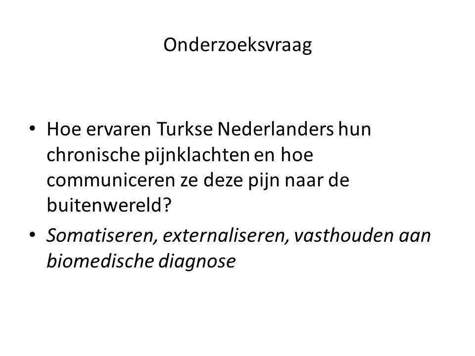 Onderzoeksvraag Hoe ervaren Turkse Nederlanders hun chronische pijnklachten en hoe communiceren ze deze pijn naar de buitenwereld? Somatiseren, extern