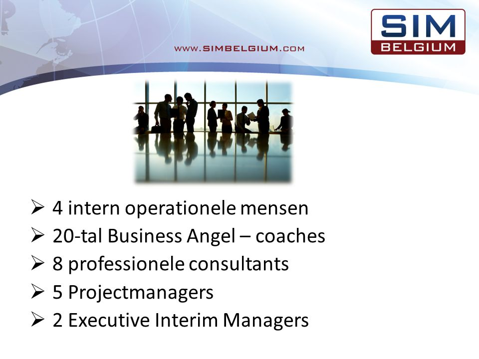  4 intern operationele mensen  20-tal Business Angel – coaches  8 professionele consultants  5 Projectmanagers  2 Executive Interim Managers