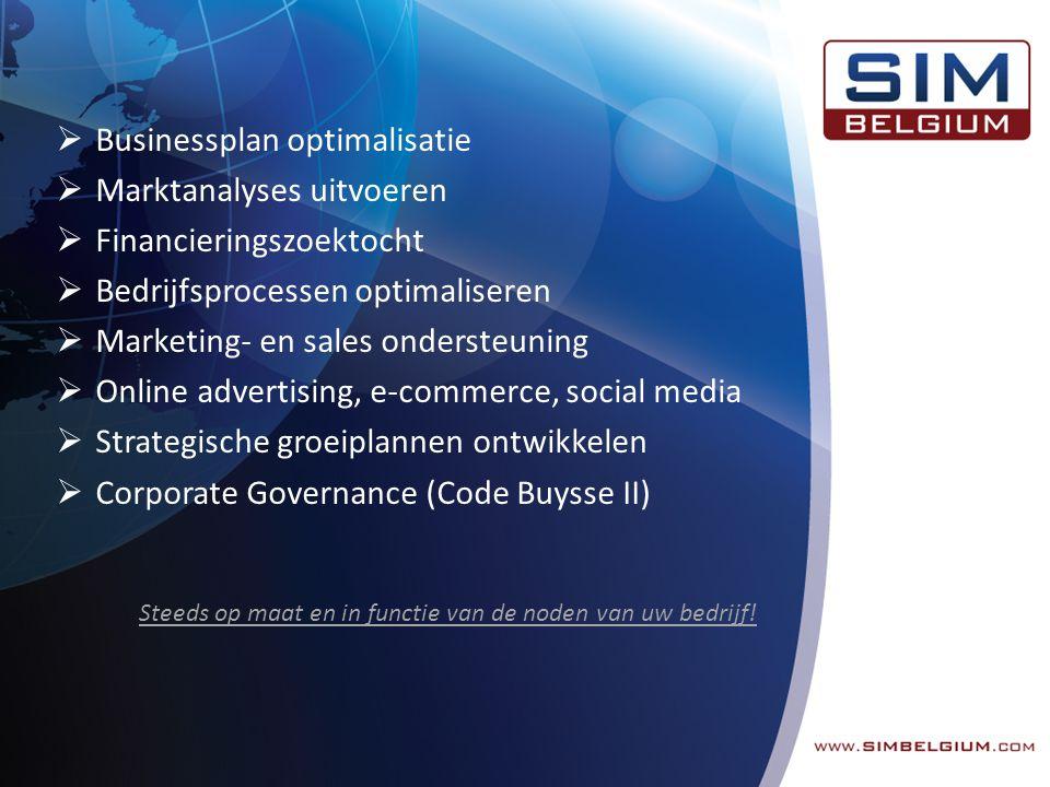  Businessplan optimalisatie  Marktanalyses uitvoeren  Financieringszoektocht  Bedrijfsprocessen optimaliseren  Marketing- en sales ondersteuning  Online advertising, e-commerce, social media  Strategische groeiplannen ontwikkelen  Corporate Governance (Code Buysse II) Steeds op maat en in functie van de noden van uw bedrijf!